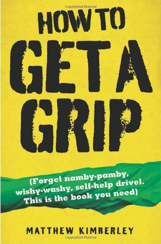 How to Get a Grip: (Forget Namby-Pamby, Wishy-Washy, Self-Help Drivel. This is the Book You Need) por Matthew Kimberley