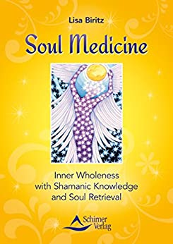 Soul Medicine: Inner Wholeness with Shamanic Knowledge and Soul Retrieval by [Biritz, Lisa]