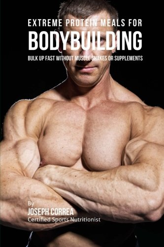Extreme Protein Meals for Bodybuilding: Bulk up Fast without Muscle Shakes or Supplements -