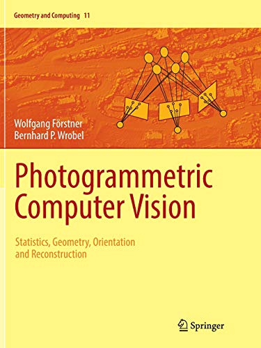 Photogrammetric Computer Vision: Statistics, Geometry, Orientation and Reconstruction (Geometry and Computing, Band 11) -