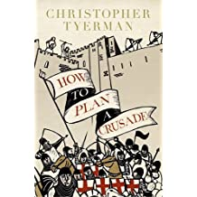 How to Plan a Crusade: Reason and Religious War in the Middle Ages by Tyerman, Christopher (September 3, 2015) Hardcover