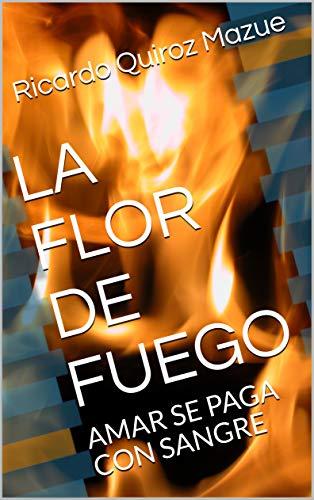 LA FLOR DE FUEGO: AMAR SE PAGA CON SANGRE (Spanish Edition)