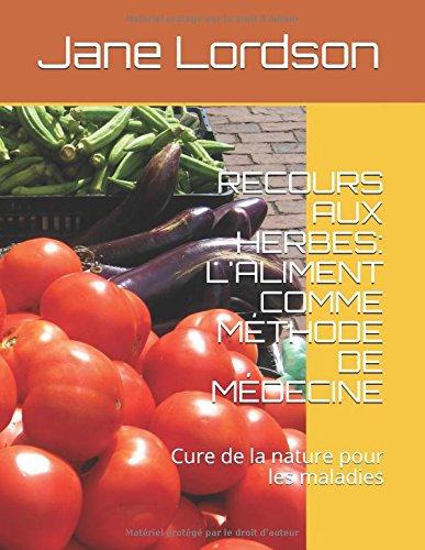 RECOURS AUX HERBES: L'ALIMENT COMME MTHODE DE MDECINE: Cure de la nature pour les maladies