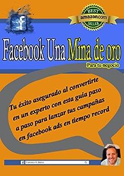 Facebook Una Mina De Oro Para Tu Negocio: Tu éxito asegurado al convertirte en un experto con esta guía paso a paso para lanzar tus campañas en facebook ads en tiempo record de [R. Blanco, Francisco ]