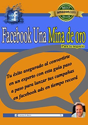 Facebook Una Mina De Oro Para Tu Negocio: Tu éxito asegurado al convertirte en un experto con esta guía paso a paso para lanzar tus campañas en facebook ads en tiempo record por Francisco  R. Blanco