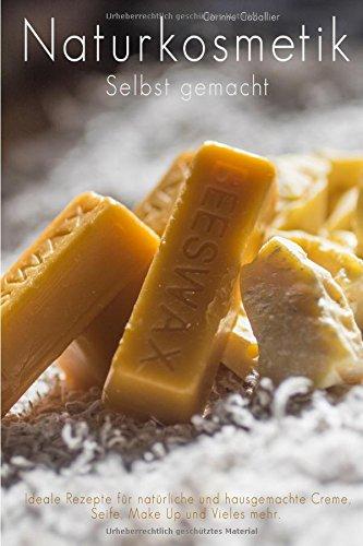 Naturkosmetik selbst gemacht - Ideale Rezepte für natürliche und hausgemachte Creme, Seife, Make Up und vieles mehr (Seife Rezepte)