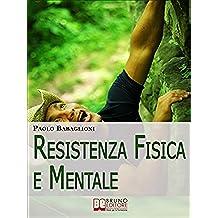 Resistenza Fisica e Mentale. Il Programma Completo per Allenare Corpo e Cervello dalla Motivazione all'Alimentazione. (Ebook Italiano - Anteprima Gratis): ... dalla Motivazione all'Alimentazione