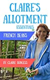 French Beans: Everything You Need To Know To Grow Your Own (Claire's Allotment Essentials)