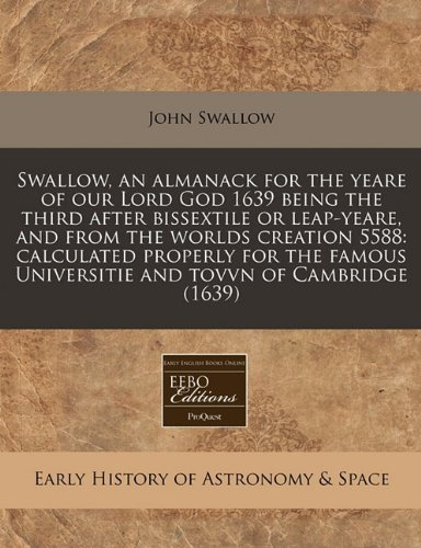 Swallow, an almanack for the yeare of our Lord God 1639 being the third after bissextile or leap-yeare, and from the worlds creation 5588: calculated Universitie and tovvn of Cambridge (1639)