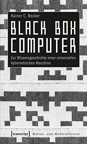 Digitale Black Box (Black Box Computer: Zur Wissensgeschichte einer universellen kybernetischen Maschine (Kultur- und Medientheorie))