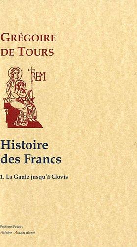 Histoire des Francs : Tome 1, Histoire de la Gaule jusqu'à Clovis