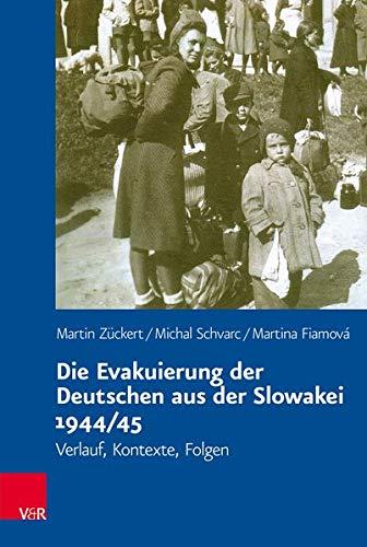 Die Evakuierung der Deutschen aus der Slowakei 1944/45: Verlauf, Kontexte, Folgen (Veröffentlichungen des Collegium Carolinum, Band 139)