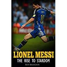 Messi: The Rise to Stardom. The Amazing Story of The Unlikely Rise to Stardom of an Undersized Argentine Kid. (English Edition)