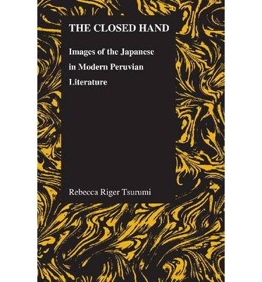 [( The Closed Hand: Images of the Japanese in Modern Peruvian Literature )] [by: Rebecca Riger Tsurami] [Jun-2012]