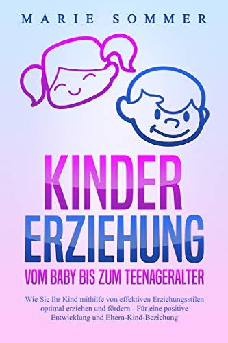 KINDERERZIEHUNG - Vom Baby bis zum Teenageralter: Wie Sie Ihr Kind mit Hilfe von effektiven Erziehungsstilen optimal erziehen und fördern - Für eine positive Entwicklung und Eltern-Kind-Beziehung