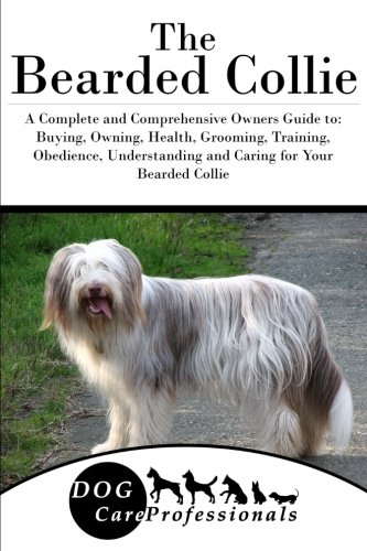 The Bearded Collie: A Complete and Comprehensive Owners Guide to: Buying, Owning, Health, Grooming, Training, Obedience…