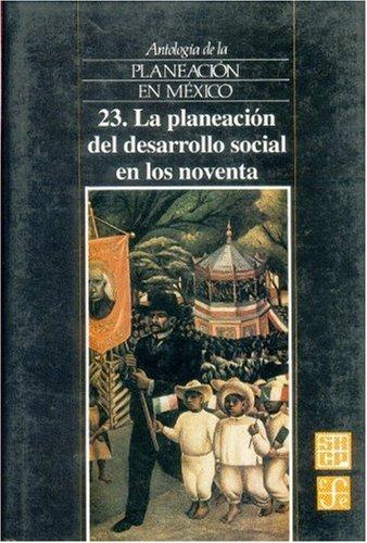 Antologia de La Planeacion En Mexico, 23. La Planeacion del Desarrollo Social En Los Noventa por Fondo De Cultura Economica