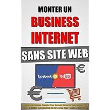 Monter Un Business Internet Sans Site Web: Le Nouveau Système Complet Pour Devenir Riche Sur Internet Avec Ses Textes Et Vidéos En Démarrant De Zéro, Juste Avec Facebook Et Youtube.