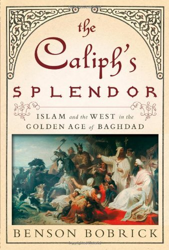 The Caliph's Splendor: Islam and the West in the Golden Age of Baghdad by Benson Bobrick (2012-08-14)