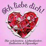 Ich liebe Dich: Die schönsten Liebeslieder (Balladen und Love Song Klassiker für die Stunden zu zweit, nicht nur am Valentinstag)