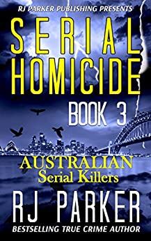 Serial Homicide 3 Australian Serial Killers: Moorhouse Murders, Snowtown Murders, Backpacker Killer, Arnold Sodeman, Eric Cooke, Lindsay Robert Rose (Notorious Serial Killers) (English Edition) di [Parker, RJ]