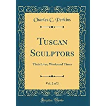 Tuscan Sculptors, Vol. 2 of 2: Their Lives, Works and Times (Classic Reprint)
