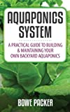 Aquaponics System: a Beginners Guide To Discovering The Fundamentals Of Building A Backyard Aquaponics System