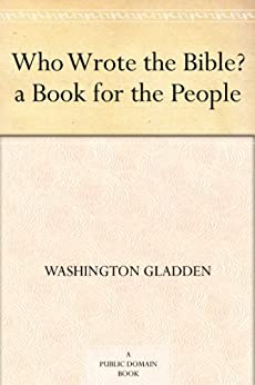 Who Wrote the Bible? : a Book for the People (English Edition) von [Gladden, Washington]
