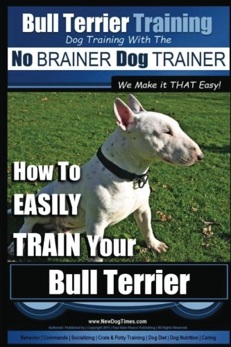 Bull Terrier Training | Dog Training with the No BRAINER Dog TRAINER ~ We Make it THAT Easy!: How To EASILY TRAIN Your Bull Terrier: Volume 1