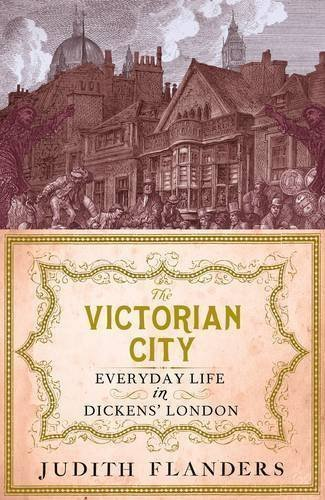 The Victorian City: Everyday Life in Dickens' London of Judith Flanders on 01 October 2012
