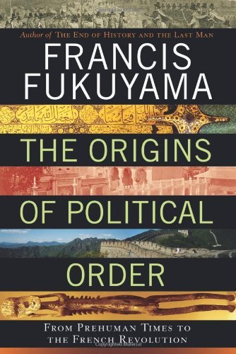 The Origins of Political Order: From Prehuman Times to the French Revolution by Francis Fukuyama (2011-04-12)