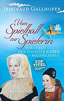 Vom Spielball zur Spielerin: Das Leben der Tochter Kaiser Maximilians I. (German Edition) by [Gallhofer, Irmtraud]