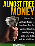 Almost Free Money: How to Make Extra Money on Free Items That You Can Find Anywhere, Including Garage Sales, Thrift Shops, Scrap Metal and Finding Gold (English Edition)