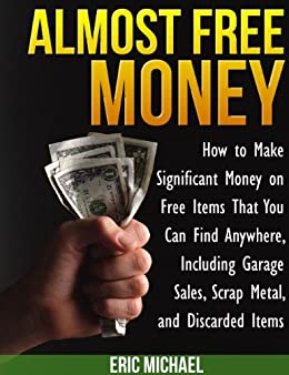 Almost Free Money: How to Make Extra Money on Free Items That You Can Find Anywhere, Including Garage Sales, Thrift Shops, Scrap Metal and Finding Gold by [Michael, Eric]