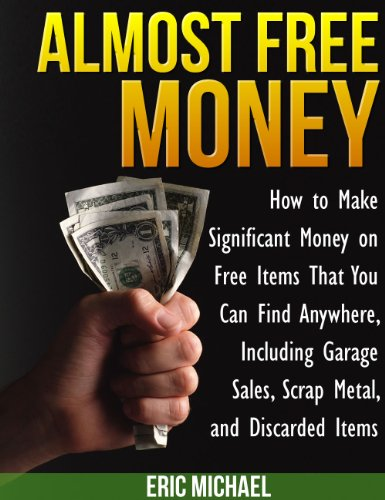 free kindle book Almost Free Money: How to Make Extra Money on Free Items That You Can Find Anywhere, Including Garage Sales, Thrift Shops, Scrap Metal and Finding Gold