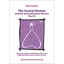 The Crystal Human and the Crystallization Process Part II: About the Body Crystallization Phase and Children/Adolescents of the New Time by Anni Sennov (2010-09-26)