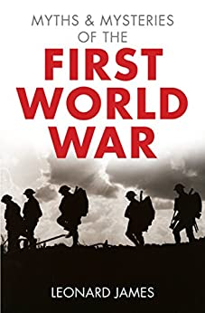 Myths and Mysteries of the First World War by [James, Leonard]