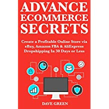 Advance Ecommerce Secrets: Create a Profitable Online Store via eBay, Amazon FBA & AliExpress Dropshipping  on 30 Days or Less (English Edition)