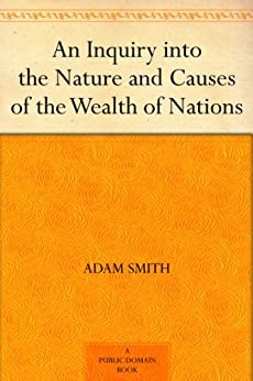 An Inquiry into the Nature and Causes of the Wealth of Nations by [Smith, Adam]