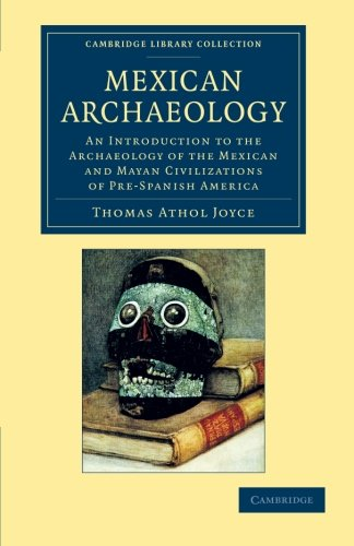 Mexican Archaeology: An Introduction To The Archaeology Of The Mexican And Mayan Civilizations Of Pre-Spanish America (Cambridge Library Collection - Archaeology)