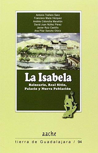 La Isabela: Balneario, Real Sitio, Palacio y Nueva Población (Tierra de Guadalajara) por Antonio TRALLERO SANZ