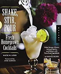 Shake, Stir, Pour-Fresh Homegrown Cocktails: Make Syrups, Mixers, Infused Spirits, and Bitters with Farm-Fresh Ingredients-50 Original Recipes by Katie Loeb (2012-07-01)
