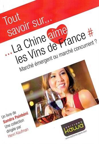 Tout Savoir Sur. la Chine Aime les Vins de France - Marche Emergent Ou Marche Concurrent? par Sandra Painbeni