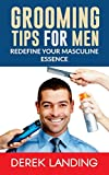 Grooming Tips For Men: Redefine Your Masculine Essence