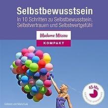 Mehr Selbstbewusstsein: In 10 Schritten zu Selbstbewusstsein, Selbstvertrauen und Selbstwertgefühl