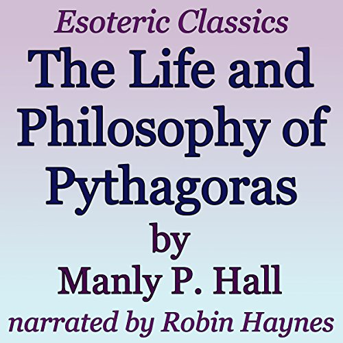 The Life and Philosophy of Pythagoras: Esoteric Classics - Manly P. Hall - Unabridged