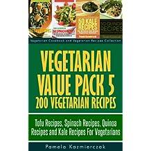 Vegetarian Value Pack 5 - 200 Vegetarian Recipes – Tofu Recipes, Spinach Recipes, Quinoa Recipes and Kale Recipes For Vegetarians (Vegetarian Cookbook ... Recipes Collection 25) (English Edition)