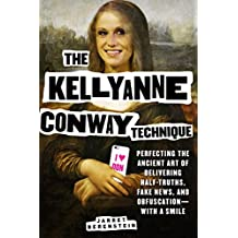 The Kellyanne Conway Technique: Perfecting the Ancient Art of Delivering Half Truths, Fake News, and Obfuscation—With a Smile