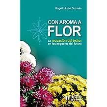"""Con aroma a flor: La """"ecuación de éxito"""" en los negocios del futuro (Spanish Edition)"""