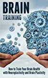Brain Training: How to Train Your Brain Health with Neuroplasticity and Brain Plasticity